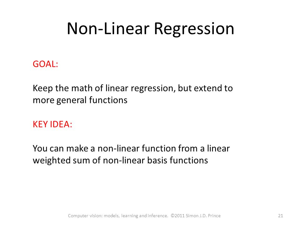 Non-Linear Regression GOAL: Keep the math of linear regression, but extend to more general functions KEY IDEA: You can make a non-linear function from a linear weighted sum of non-linear basis functions 21Computer vision: models, learning and inference.