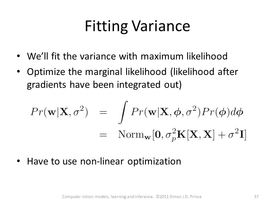 Fitting Variance We'll fit the variance with maximum likelihood Optimize the marginal likelihood (likelihood after gradients have been integrated out) Have to use non-linear optimization 37Computer vision: models, learning and inference.