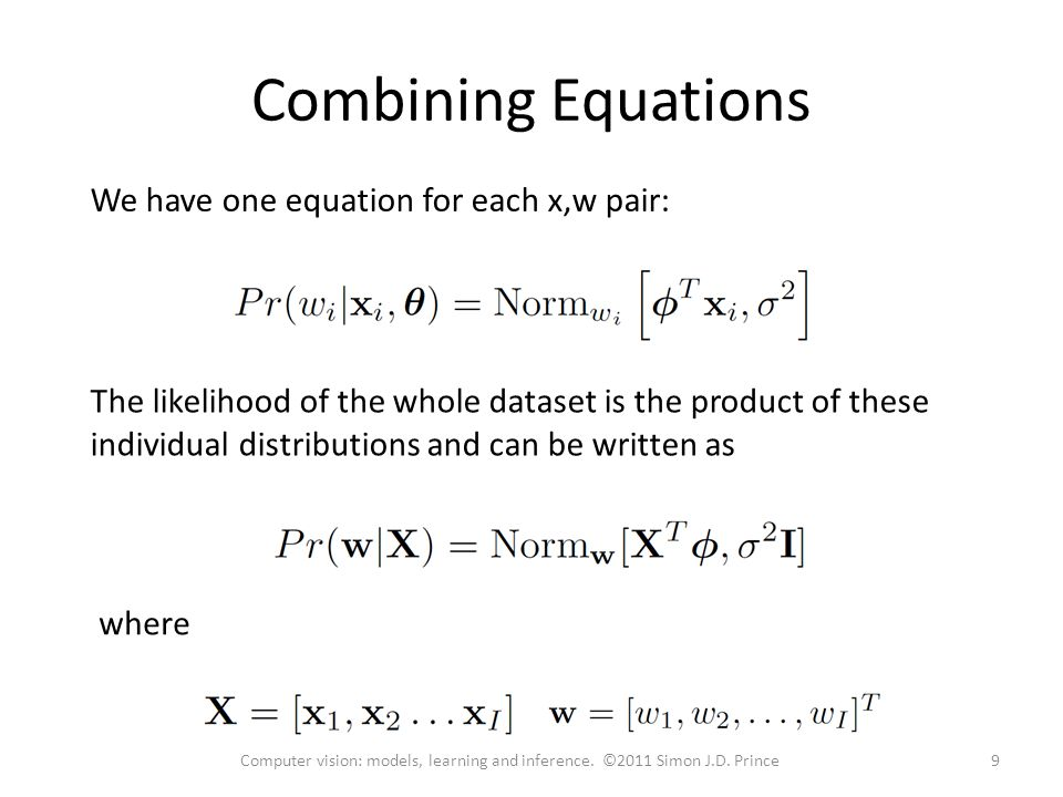 Combining Equations We have one equation for each x,w pair: The likelihood of the whole dataset is the product of these individual distributions and can be written as where 9Computer vision: models, learning and inference.