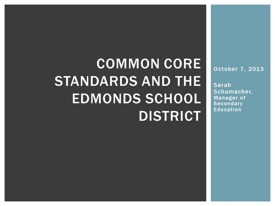 October 7, 2013 Sarah Schumacher, Manager of Secondary Education COMMON CORE STANDARDS AND THE EDMONDS SCHOOL DISTRICT