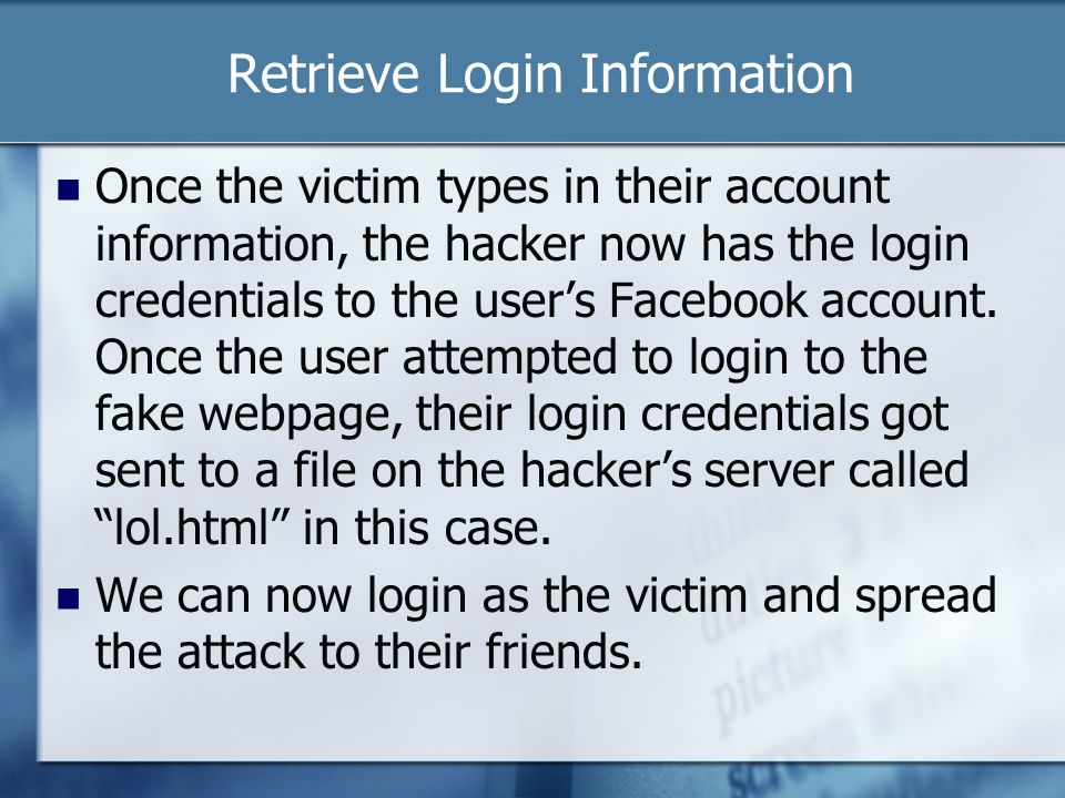 Retrieve Login Information Once the victim types in their account information, the hacker now has the login credentials to the user's Facebook account