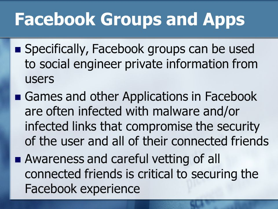 Facebook Groups and Apps Specifically, Facebook groups can be used to social engineer private information from users Games and other Applications in F