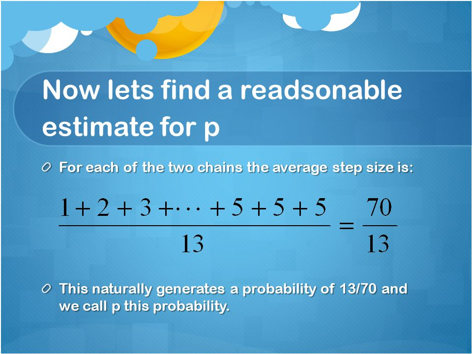 Now lets find a readsonable estimate for p For each of the two chains the average step size is: This naturally generates a probability of 13/70 and we call p this probability.