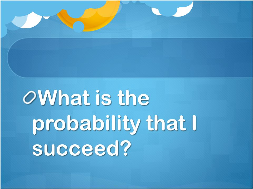 What is the probability that I succeed