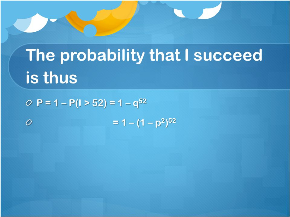 The probability that I succeed is thus P = 1 – P(I > 52) = 1 – q 52 = 1 – (1 – p 2 ) 52 = 1 – (1 – p 2 ) 52