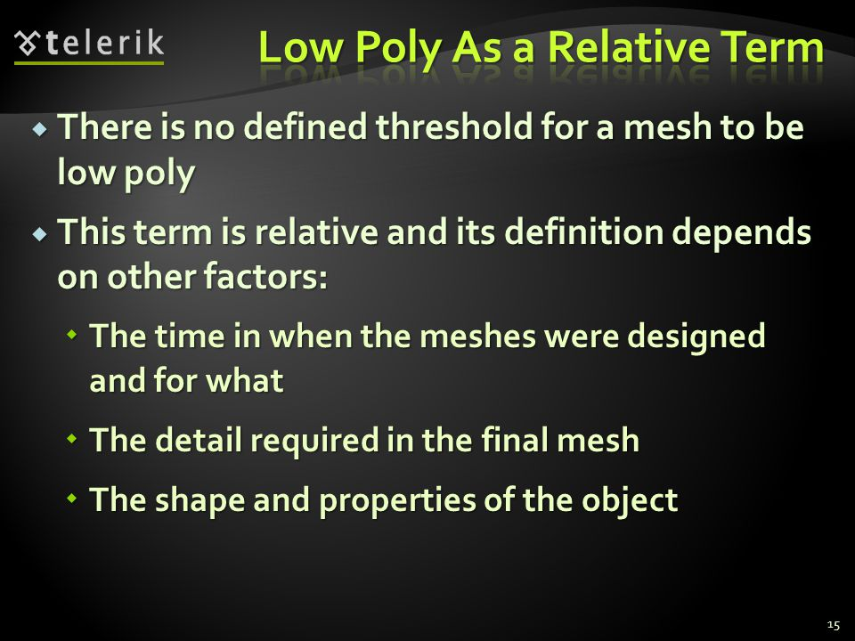  There is no defined threshold for a mesh to be low poly  This term is relative and its definition depends on other factors:  The time in when the