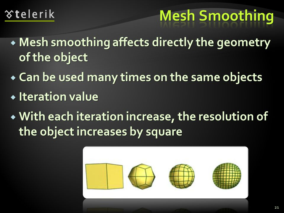 Mesh smoothing affects directly the geometry of the object  Can be used many times on the same objects  Iteration value  With each iteration incr