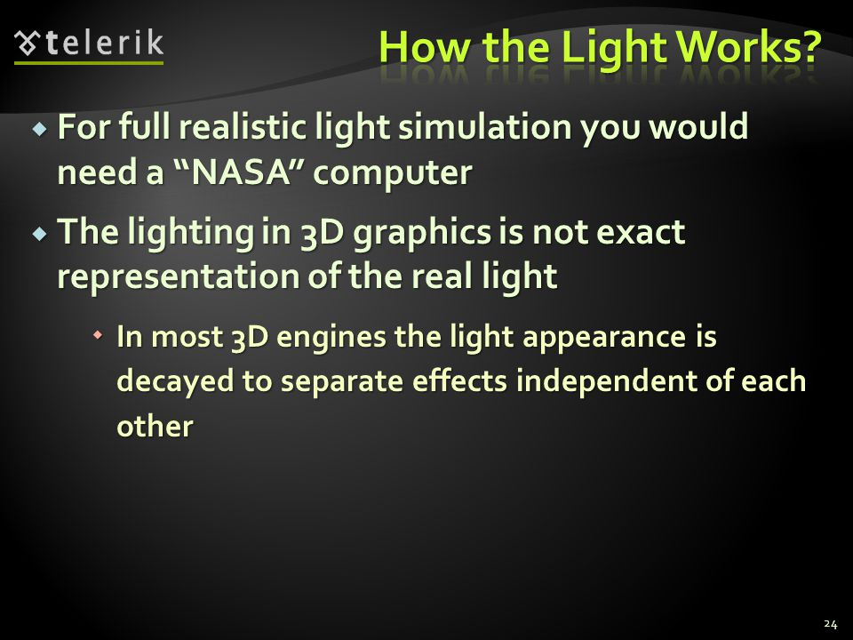 " For full realistic light simulation you would need a ""NASA"" computer  The lighting in 3D graphics is not exact representation of the real light  I"