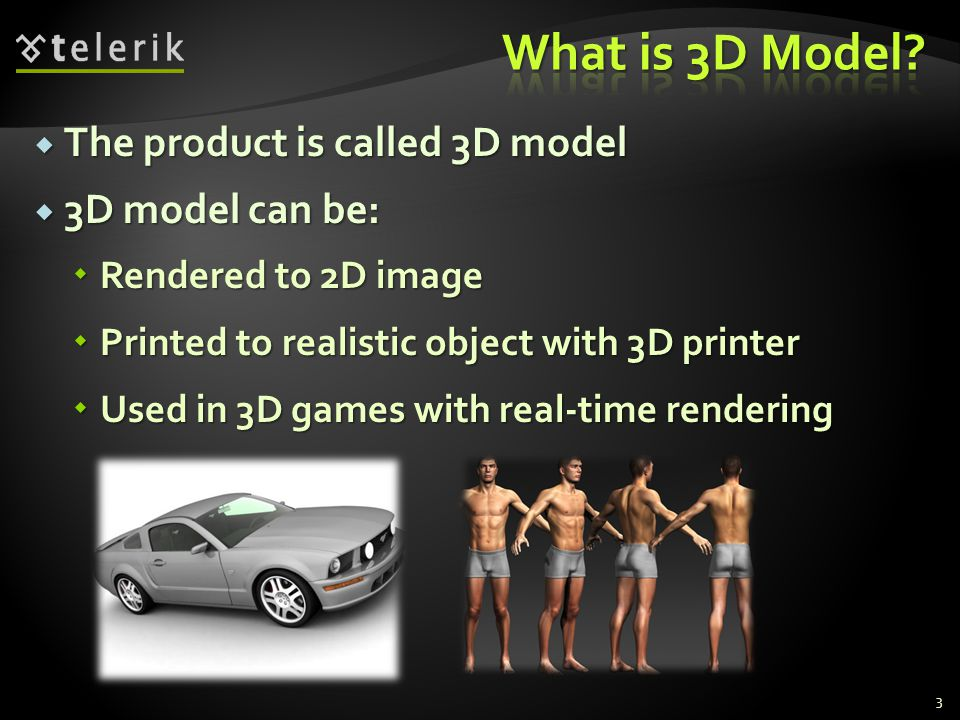  The product is called 3D model  3D model can be:  Rendered to 2D image  Printed to realistic object with 3D printer  Used in 3D games with real-