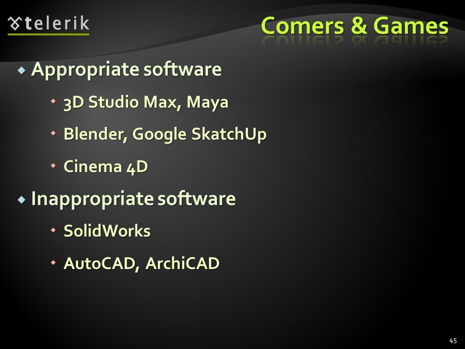  Appropriate software  3D Studio Max, Maya  Blender, Google SkatchUp  Cinema 4D  Inappropriate software  SolidWorks  AutoCAD, ArchiCAD 45