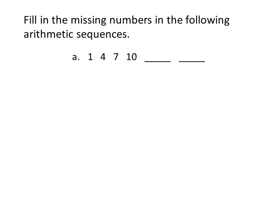 Fill in the missing numbers in the following arithmetic sequences. a.1 4 7 10 _____ _____