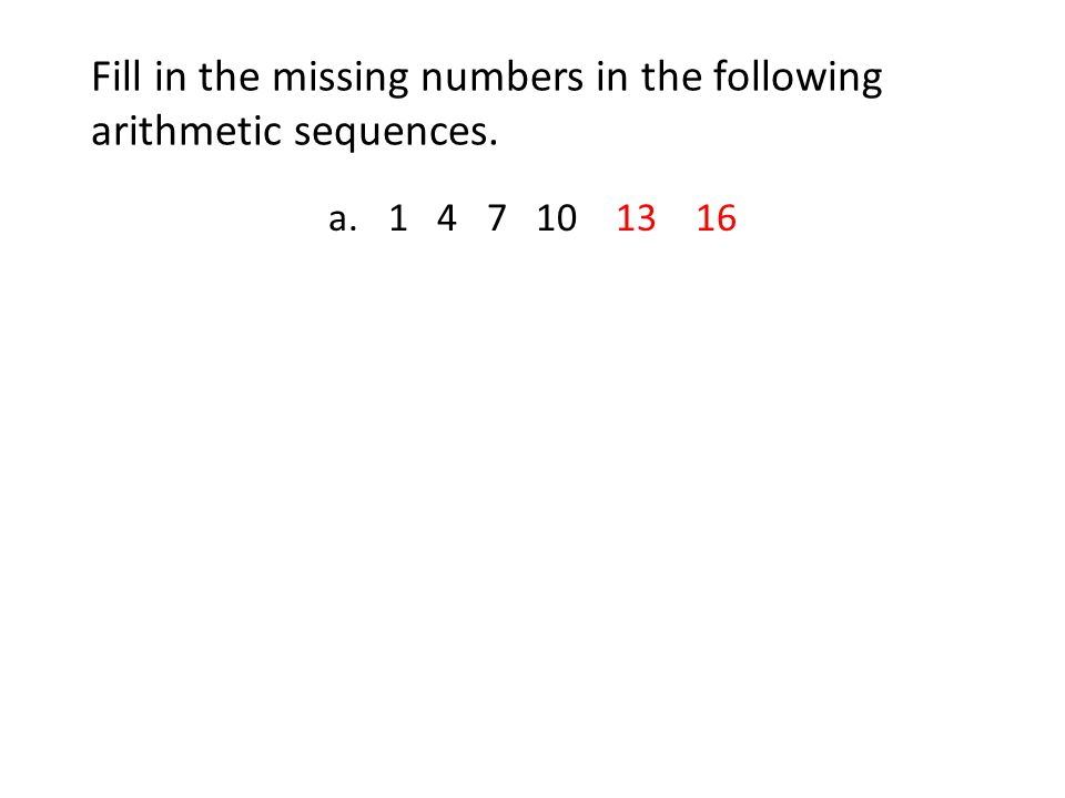 Fill in the missing numbers in the following arithmetic sequences. a.1 4 7 10 13 16
