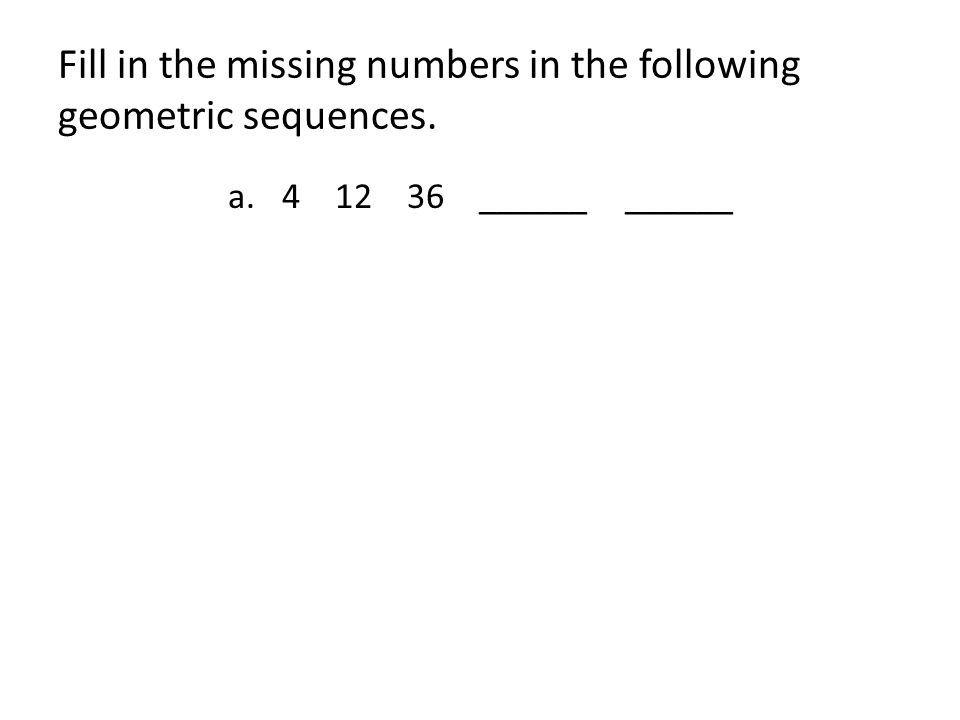 Fill in the missing numbers in the following geometric sequences. a.4 12 36 ______ ______