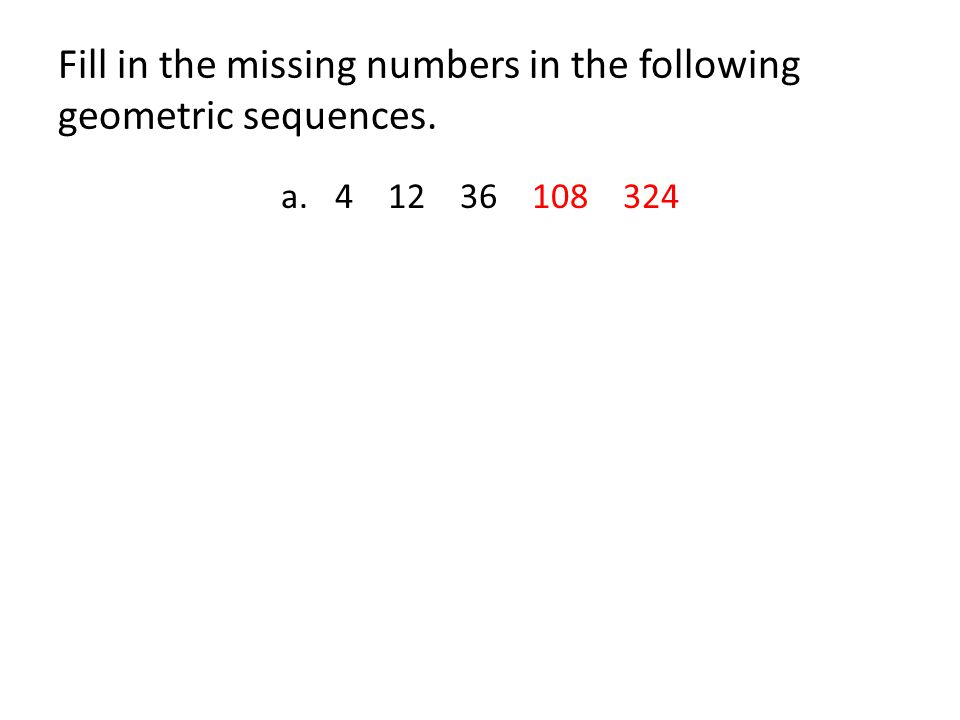Fill in the missing numbers in the following geometric sequences. a.4 12 36 108 324