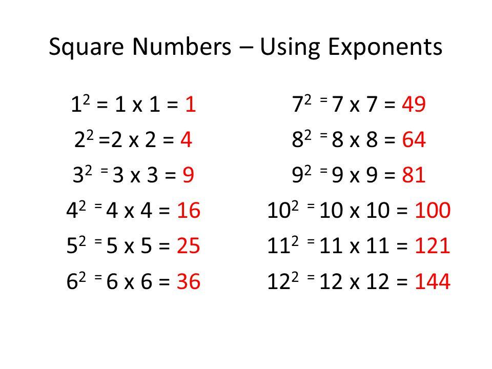 Square Numbers – Using Exponents 1 2 = 1 x 1 = 1 2 2 =2 x 2 = 4 3 2 = 3 x 3 = 9 4 2 = 4 x 4 = 16 5 2 = 5 x 5 = 25 6 2 = 6 x 6 = 36 7 2 = 7 x 7 = 49 8 2 = 8 x 8 = 64 9 2 = 9 x 9 = 81 10 2 = 10 x 10 = 100 11 2 = 11 x 11 = 121 12 2 = 12 x 12 = 144