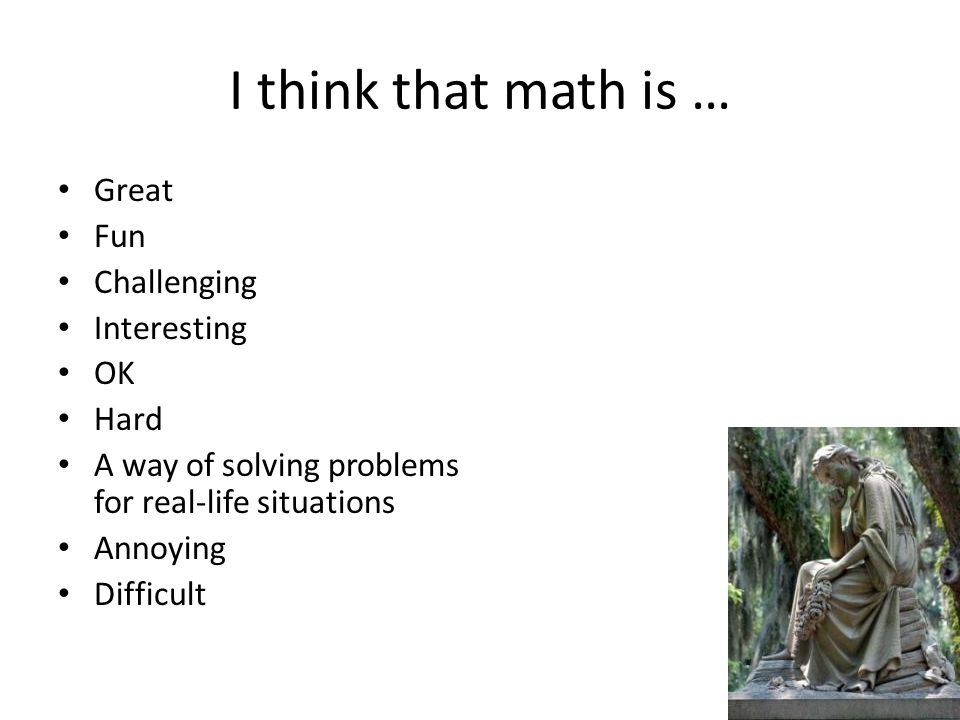 I think that math is … Great Fun Challenging Interesting OK Hard A way of solving problems for real-life situations Annoying Difficult