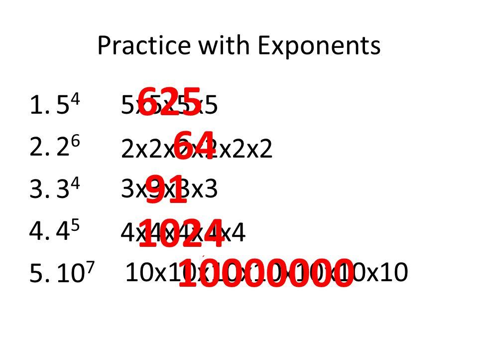 Practice with Exponents 1.5 4 2.2 6 3.3 4 4.4 5 5.10 7 5x5x5x5 2x2x2x2x2x2 3x3x3x3 4x4x4x4x4 10x10x10x10x10x10x10 625 64 91 1024 10000000