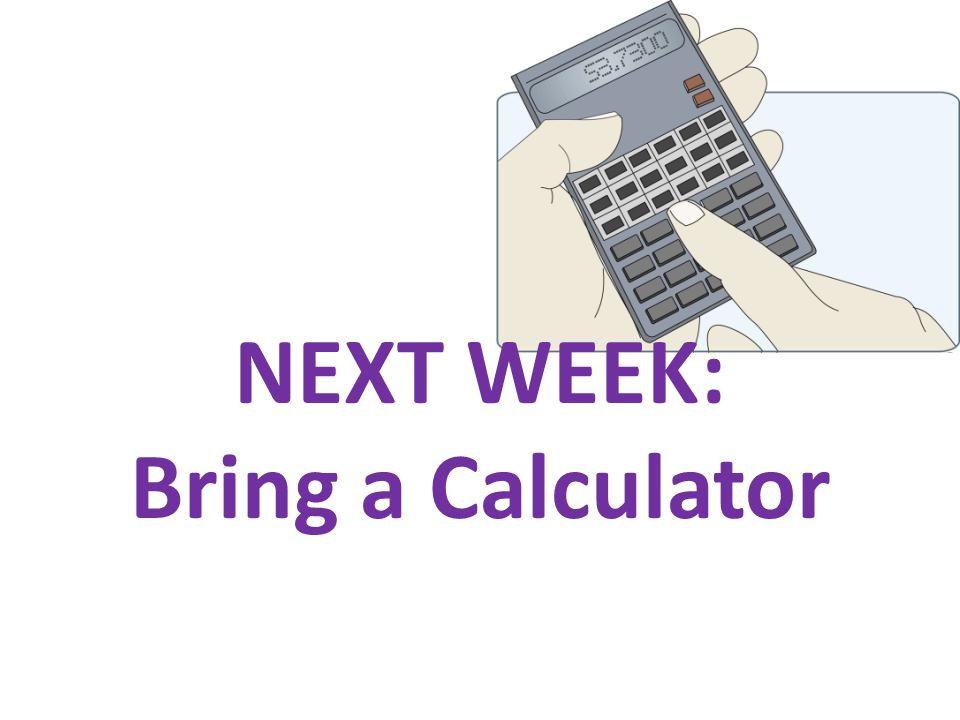 NEXT WEEK: Bring a Calculator