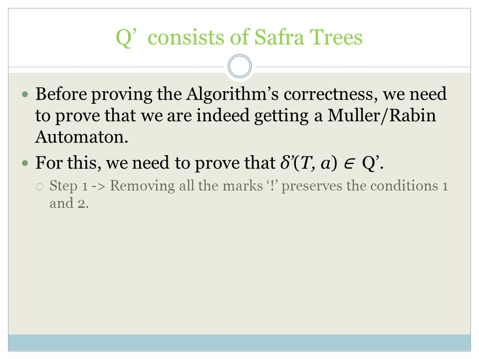 Q' consists of Safra Trees Before proving the Algorithm's correctness, we need to prove that we are indeed getting a Muller/Rabin Automaton. For this,