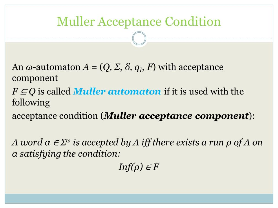 Muller Acceptance Condition An ω-automaton A = (Q, Σ, δ, q I, F) with acceptance component F ⊆ Q is called Muller automaton if it is used with the following acceptance condition (Muller acceptance component): A word α ∈ Σ ω is accepted by A iff there exists a run ρ of A on α satisfying the condition: Inf(ρ) ∈ F