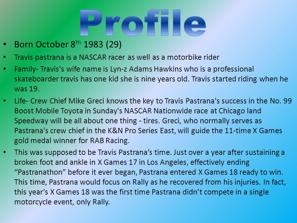 Born October 8 th 1983 (29) Travis pastrana is a NASCAR racer as well as a motorbike rider Family- Travis s wife name is Lyn-z Adams Hawkins who is a professional skateboarder travis has one kid she is nine years old.