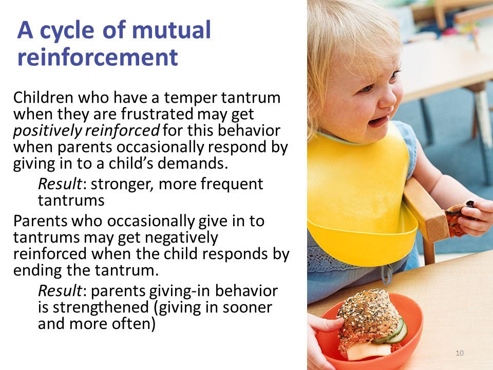 A cycle of mutual reinforcement 10 Children who have a temper tantrum when they are frustrated may get positively reinforced for this behavior when parents occasionally respond by giving in to a child's demands.