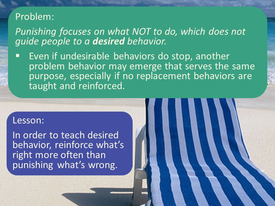 Problem: Punishing focuses on what NOT to do, which does not guide people to a desired behavior.