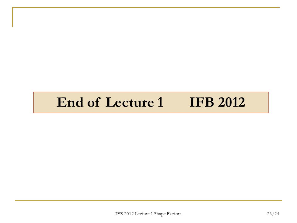 IFB 2012 Lecture 1 Shape Factors 25/24 End of Lecture 1 IFB 2012