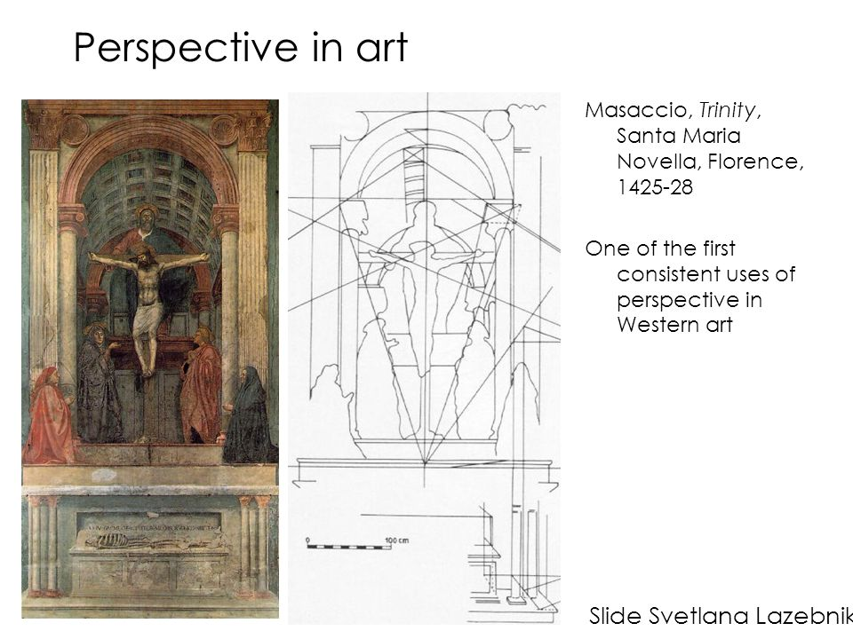 Perspective in art Masaccio, Trinity, Santa Maria Novella, Florence, 1425-28 One of the first consistent uses of perspective in Western art Slide Svetlana Lazebnik