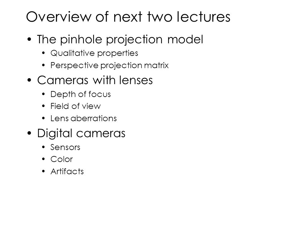 Overview of next two lectures The pinhole projection model Qualitative properties Perspective projection matrix Cameras with lenses Depth of focus Field of view Lens aberrations Digital cameras Sensors Color Artifacts