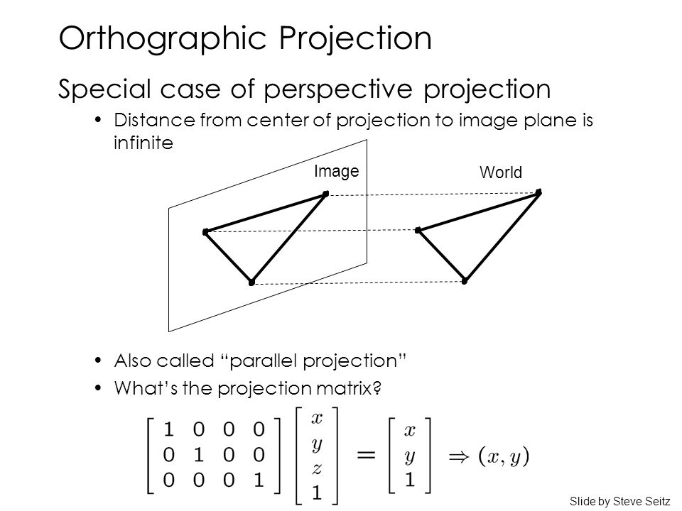 Orthographic Projection Special case of perspective projection Distance from center of projection to image plane is infinite Also called parallel projection What's the projection matrix.
