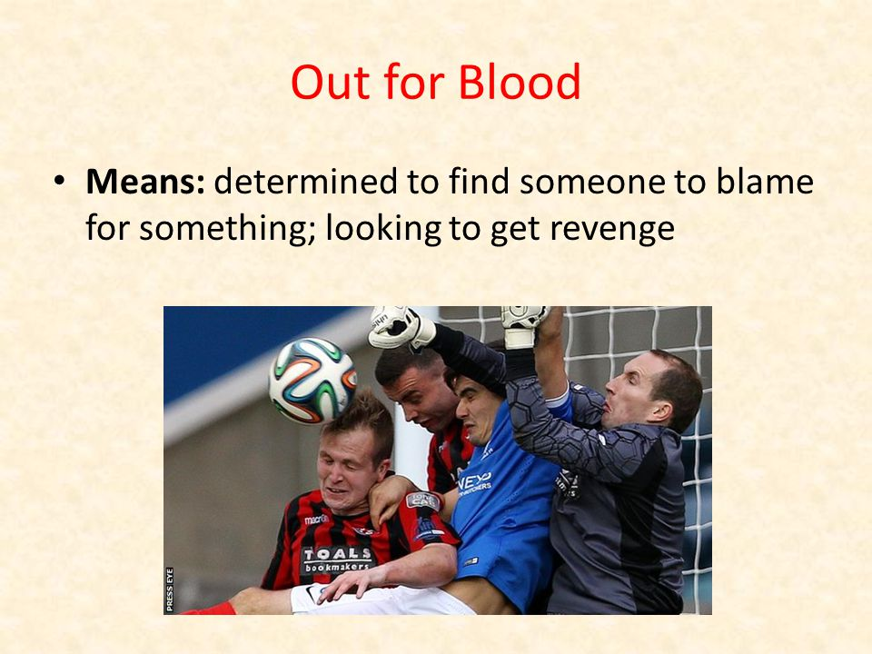 Out for Blood Means: determined to find someone to blame for something; looking to get revenge