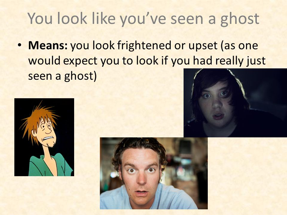 You look like you've seen a ghost Means: you look frightened or upset (as one would expect you to look if you had really just seen a ghost)