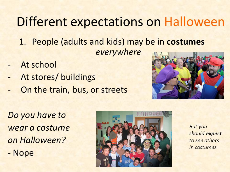 Different expectations on Halloween 1.People (adults and kids) may be in costumes everywhere -At school -At stores/ buildings -On the train, bus, or streets Do you have to wear a costume on Halloween.