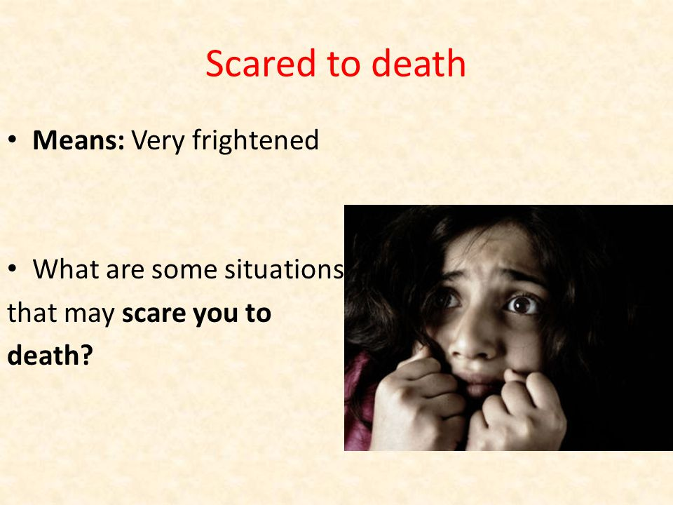Scared to death Means: Very frightened What are some situations that may scare you to death