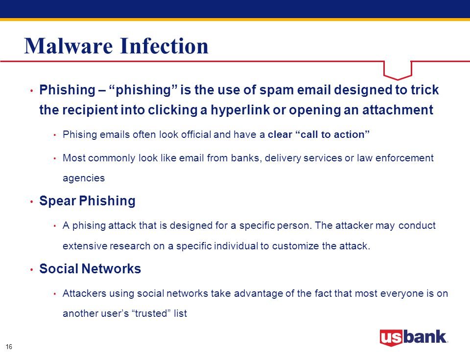 16 Malware Infection Phishing – phishing is the use of spam email designed to trick the recipient into clicking a hyperlink or opening an attachment Phising emails often look official and have a clear call to action Most commonly look like email from banks, delivery services or law enforcement agencies Spear Phishing A phising attack that is designed for a specific person.
