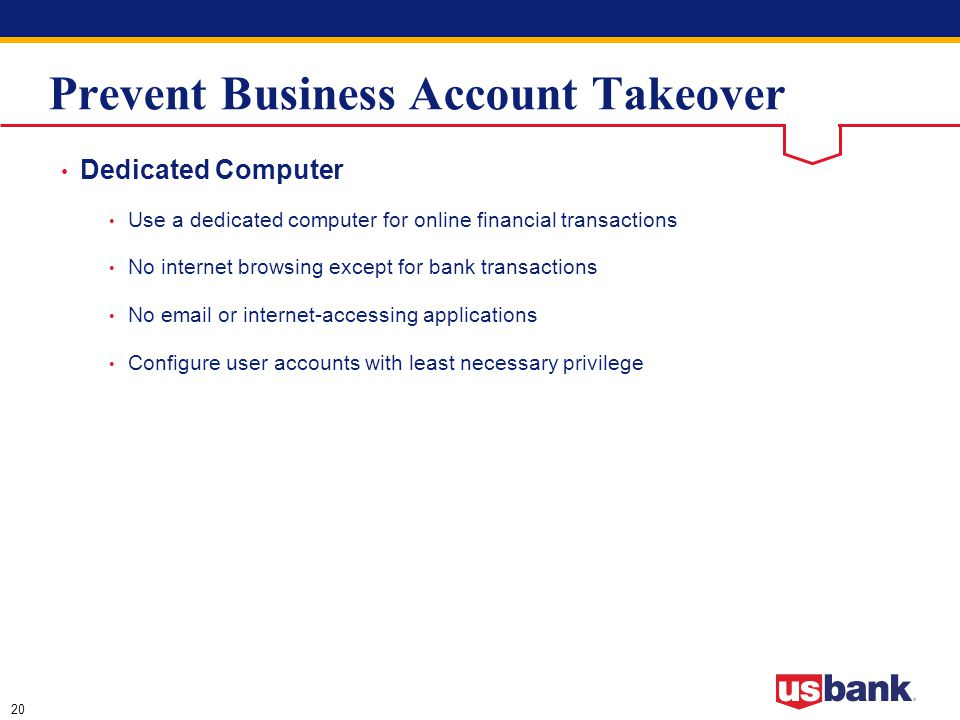 20 Prevent Business Account Takeover Dedicated Computer Use a dedicated computer for online financial transactions No internet browsing except for bank transactions No email or internet-accessing applications Configure user accounts with least necessary privilege