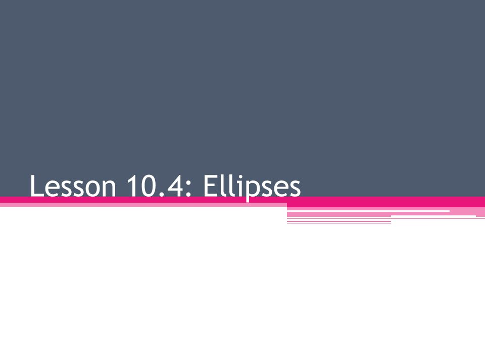 Lesson 10.4: Ellipses