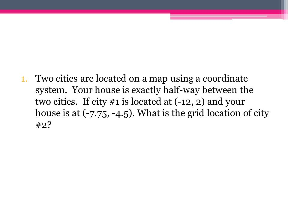 1.Two cities are located on a map using a coordinate system. Your house is exactly half-way between the two cities. If city #1 is located at (-12, 2)