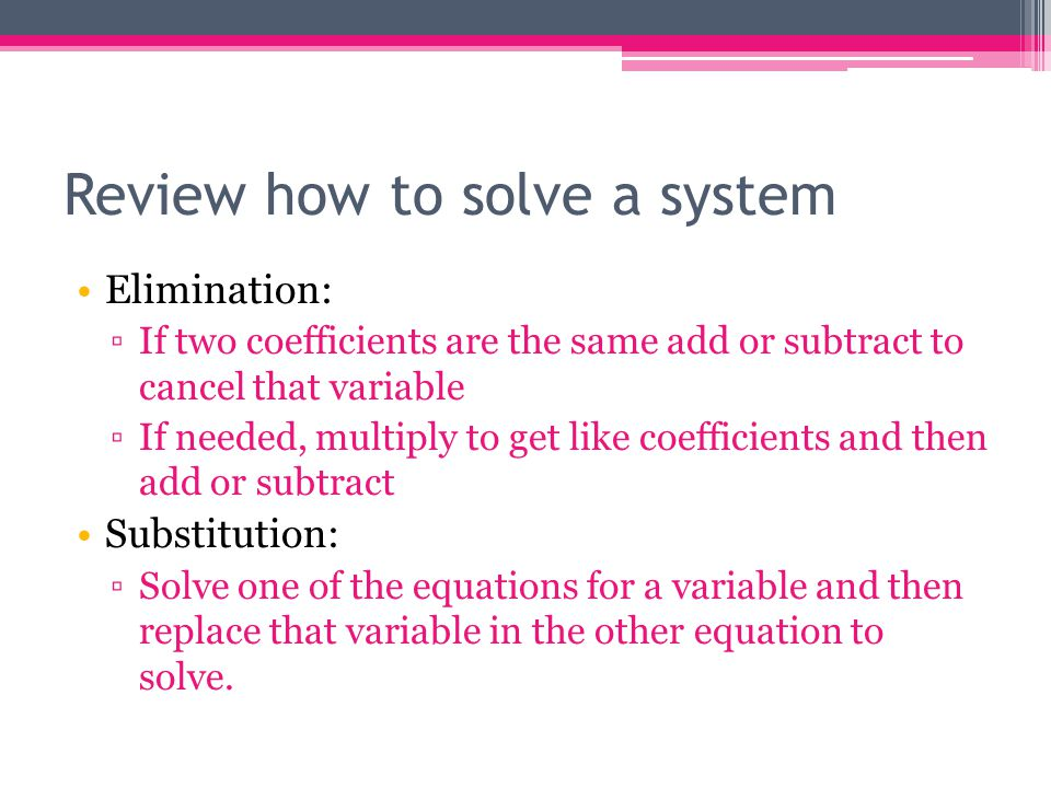 Review how to solve a system Elimination: ▫If two coefficients are the same add or subtract to cancel that variable ▫If needed, multiply to get like c
