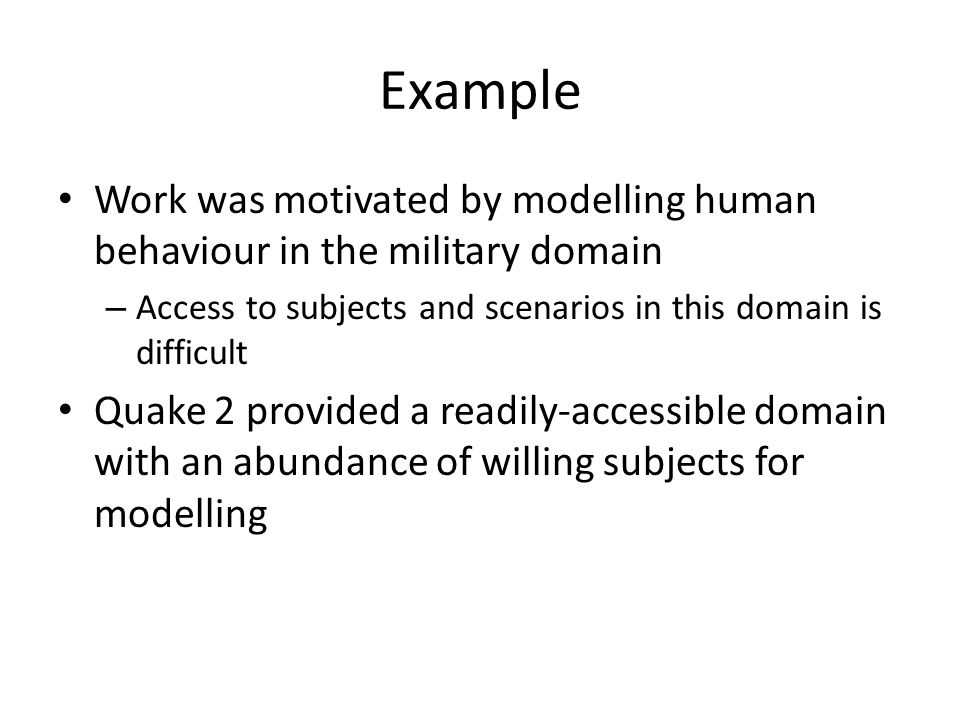 Example Work was motivated by modelling human behaviour in the military domain – Access to subjects and scenarios in this domain is difficult Quake 2 provided a readily-accessible domain with an abundance of willing subjects for modelling