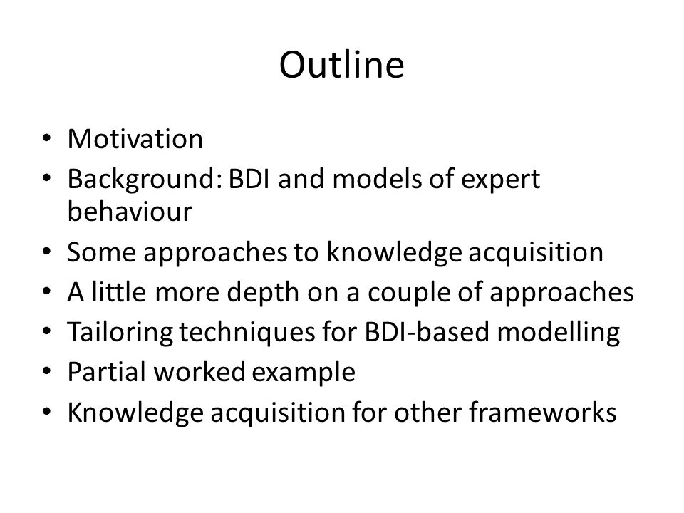 Outline Motivation Background: BDI and models of expert behaviour Some approaches to knowledge acquisition A little more depth on a couple of approaches Tailoring techniques for BDI-based modelling Partial worked example Knowledge acquisition for other frameworks