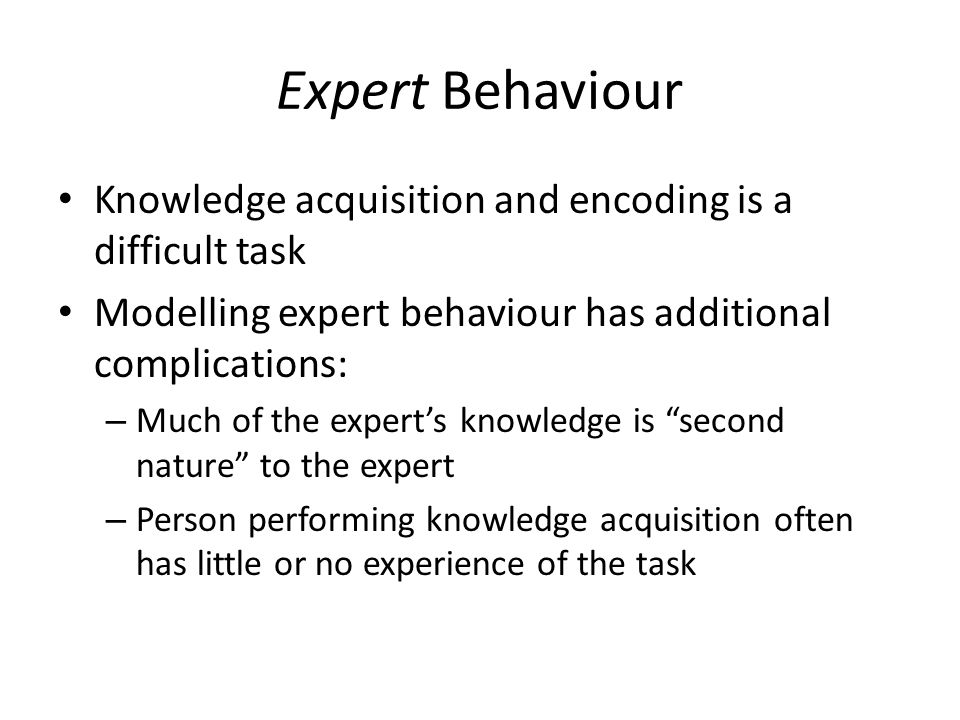 Expert Behaviour Knowledge acquisition and encoding is a difficult task Modelling expert behaviour has additional complications: – Much of the expert's knowledge is second nature to the expert – Person performing knowledge acquisition often has little or no experience of the task