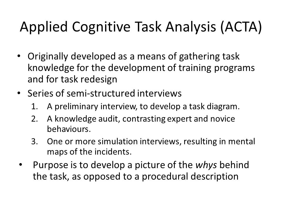 Applied Cognitive Task Analysis (ACTA) Originally developed as a means of gathering task knowledge for the development of training programs and for task redesign Series of semi-structured interviews 1.A preliminary interview, to develop a task diagram.