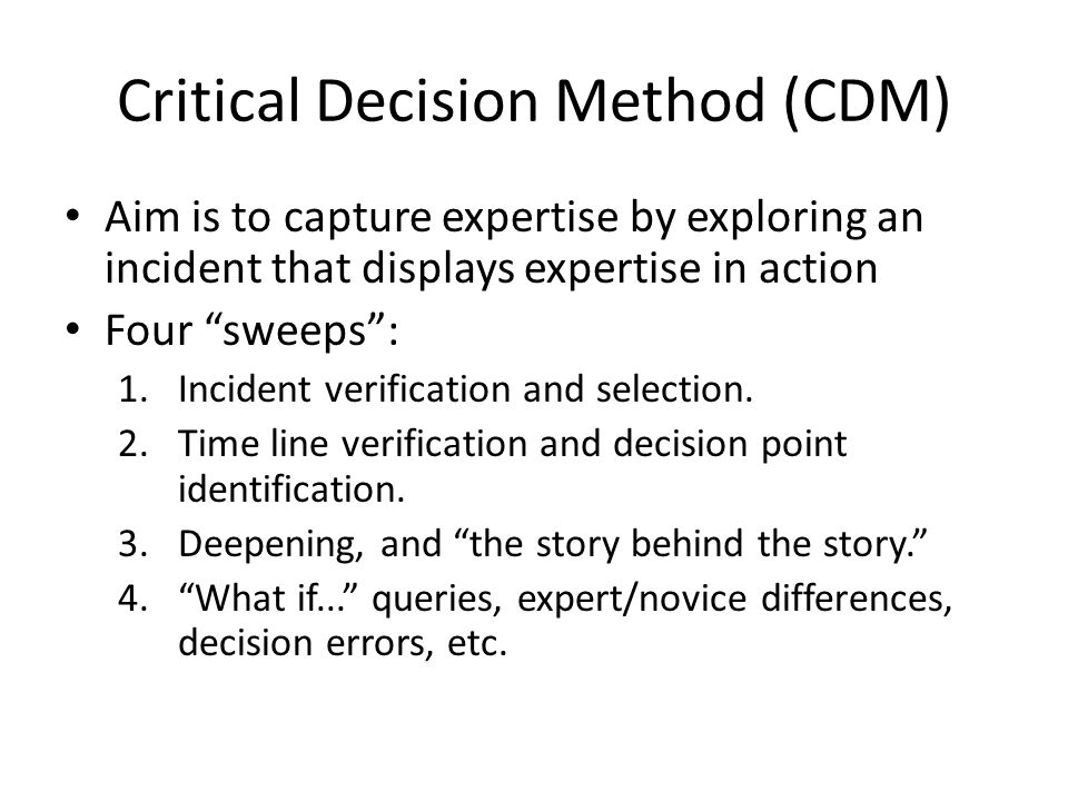Critical Decision Method (CDM) Aim is to capture expertise by exploring an incident that displays expertise in action Four sweeps : 1.Incident verification and selection.