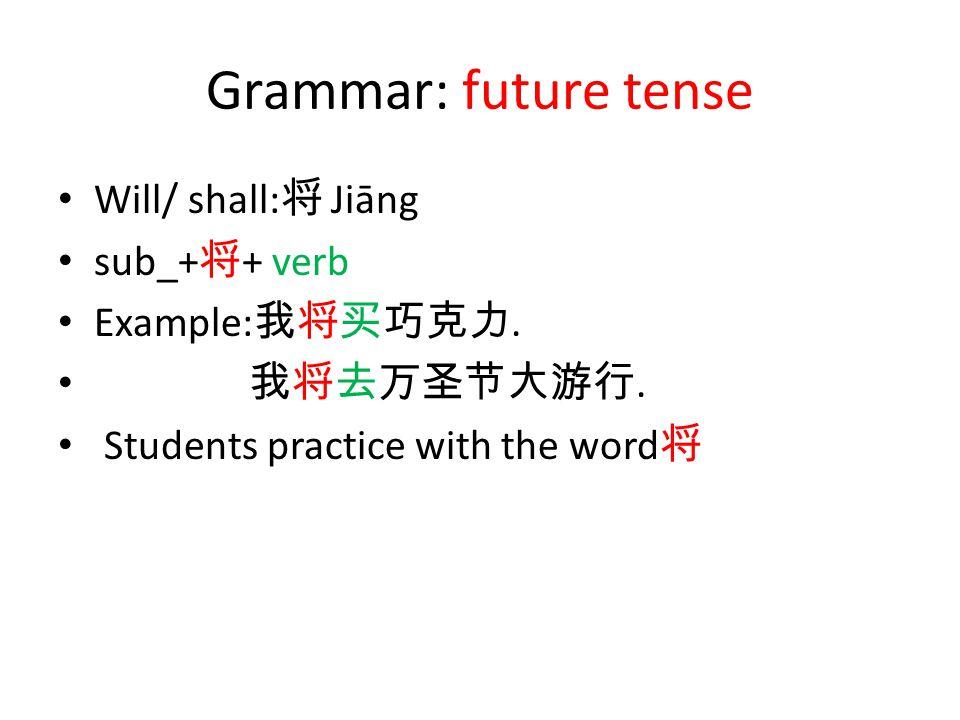 Grammar: future tense Will/ shall: 将 Jiāng sub_+ 将 + verb Example: 我将买巧克力.