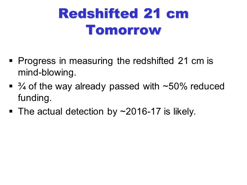 Redshifted 21 cm Tomorrow  Progress in measuring the redshifted 21 cm is mind-blowing.
