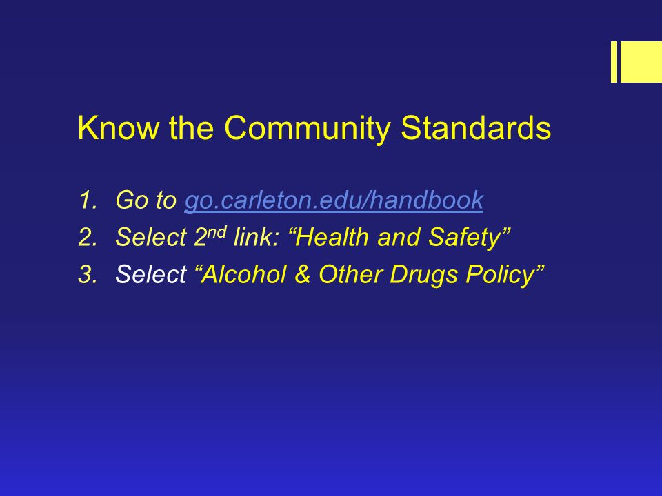 Know the Community Standards 1.Go to go.carleton.edu/handbookgo.carleton.edu/handbook 2.Select 2 nd link: Health and Safety 3.Select Alcohol & Other Drugs Policy