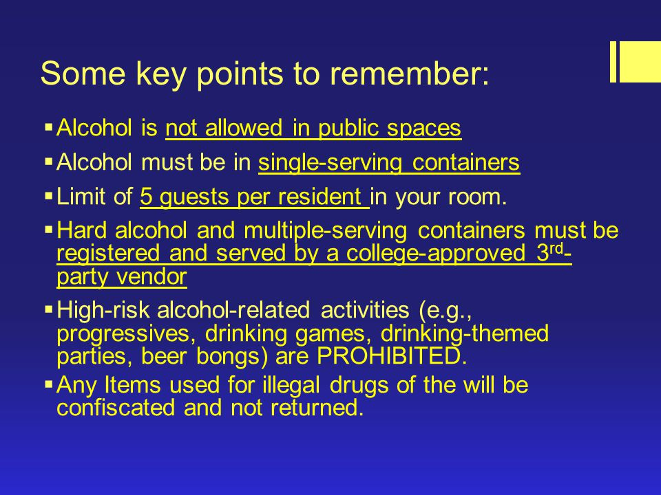 Some key points to remember:  Alcohol is not allowed in public spaces  Alcohol must be in single-serving containers  Limit of 5 guests per resident in your room.