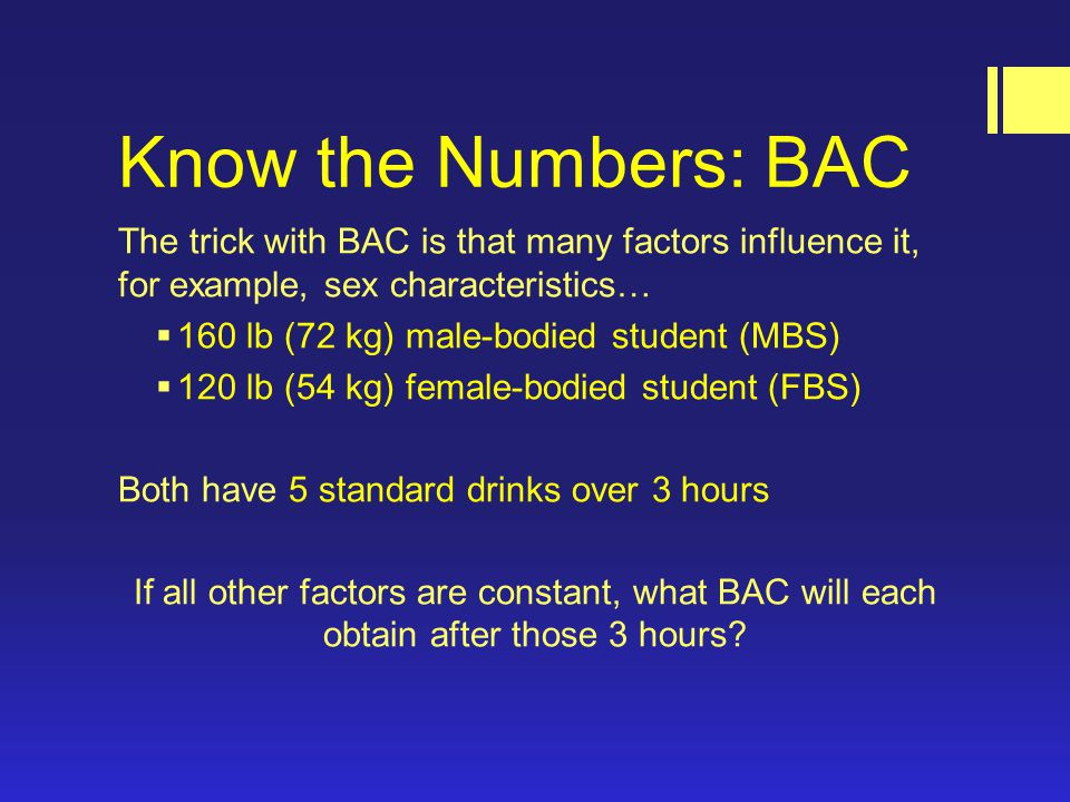Know the Numbers: BAC The trick with BAC is that many factors influence it, for example, sex characteristics…  160 lb (72 kg) male-bodied student (MBS)  120 lb (54 kg) female-bodied student (FBS) Both have 5 standard drinks over 3 hours If all other factors are constant, what BAC will each obtain after those 3 hours